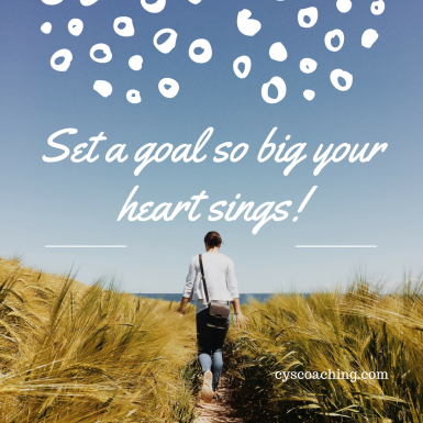 Set a goal so big your heart sings!